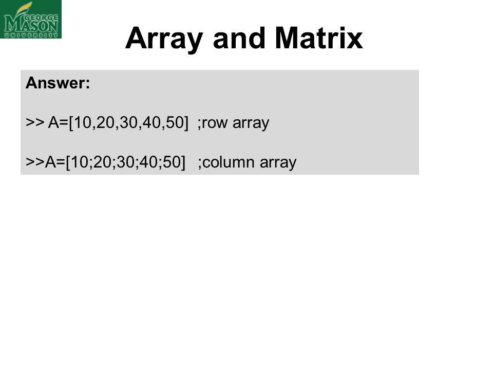 Array and Matrix Answer: >> A=[10,20,30,40,50] ;row array
